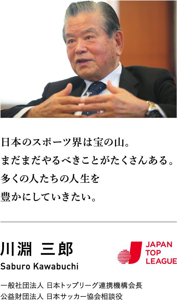 日本のスポーツ界は宝の山。まだまだやるべきことがたくさんある。多くの人生を豊かにしていきたい。 川淵三郎 一般社団法人日本トップリーグ連携機構会長 公益財団法人日本サッカー協会相談役
